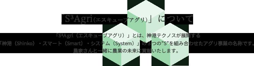 """「S3Agri(エスキューブアグリ)」について「S3Agri(エスキューブアグリ)」とは、神港テクノスが展開する「神港(Shinko)・スマート(Smart)・システム(System)」の3つの""""S""""を組み合わせたアグリ事業の名称です。農家さんと一緒に農業の未来に貢献いたします。"""